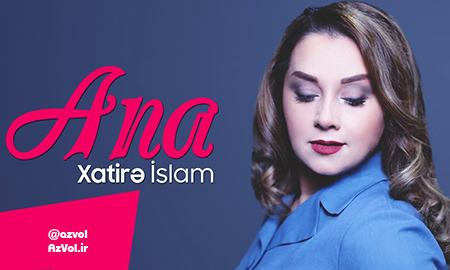 دانلود آهنگ آذربایجانی جدید Xatire Islam به نام Ana